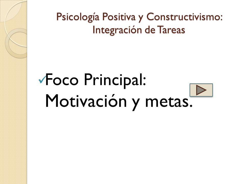 Psicología Positiva y Constructivismo: Integración de Tareas Foco Principal: Motivación y metas.