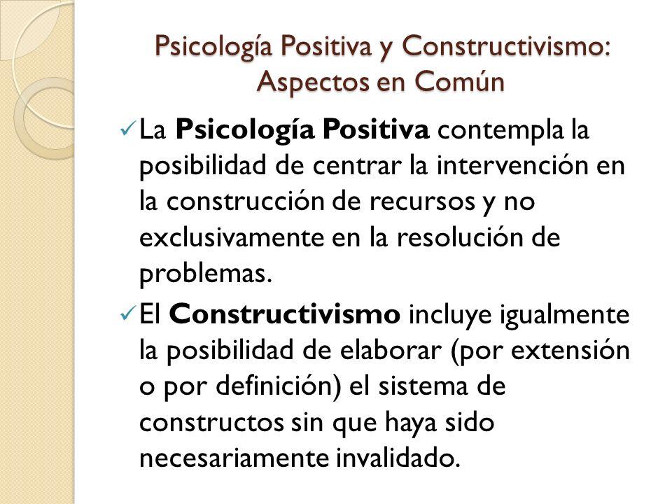 Psicología Positiva y Constructivismo: Aspectos en Común La Psicología Positiva contempla la posibilidad de centrar la intervención en la construcción