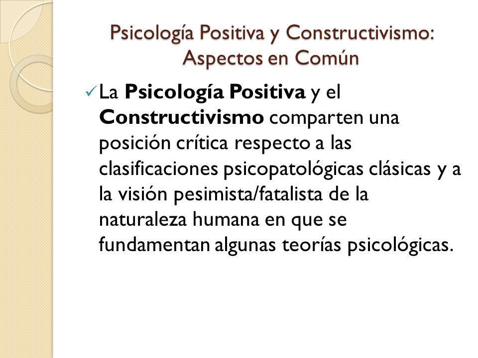 Psicología Positiva y Constructivismo: Aspectos en Común Tanto la Psicología Positiva como el Constructivismo desarrollan y validan instrumentos de evaluación y técnicas de intervención coherentes con sus postulados teóricos.
