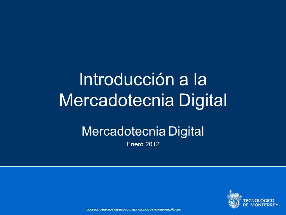 TODOS LOS DERECHOS RESERVADOS, TECNOLÓGICO DE MONTERREY, AÑO 2011 Introducción a la Mercadotecnia Digital Mercadotecnia Digital Enero 2012