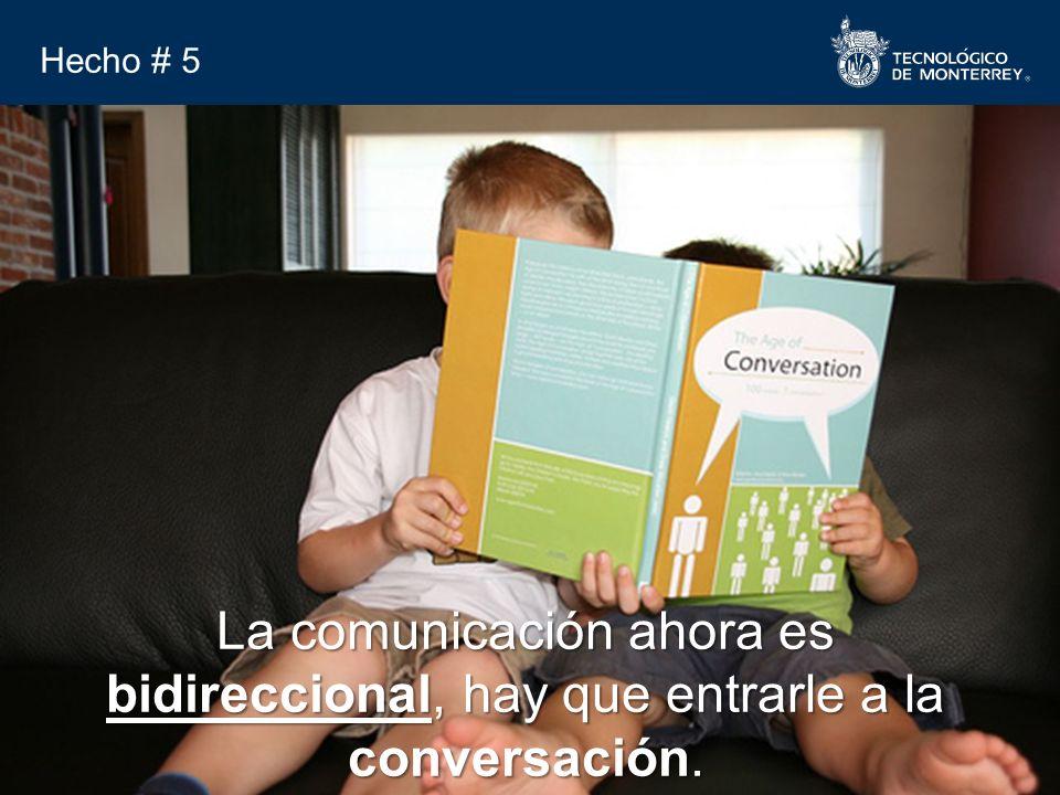 TODOS LOS DERECHOS RESERVADOS, TECNOLÓGICO DE MONTERREY, AÑO 2007 Hecho # 5 La comunicación ahora es bidireccional, hay que entrarle a la conversación.