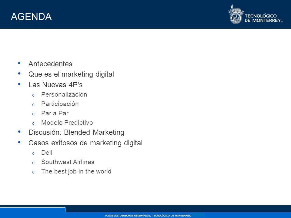 TODOS LOS DERECHOS RESERVADOS, TECNOLÓGICO DE MONTERREY, AÑO 2007 AGENDA Antecedentes Que es el marketing digital Las Nuevas 4Ps o Personalización o Participación o Par a Par o Modelo Predictivo Discusión: Blended Marketing Casos exitosos de marketing digital o Dell o Southwest Airlines o The best job in the world