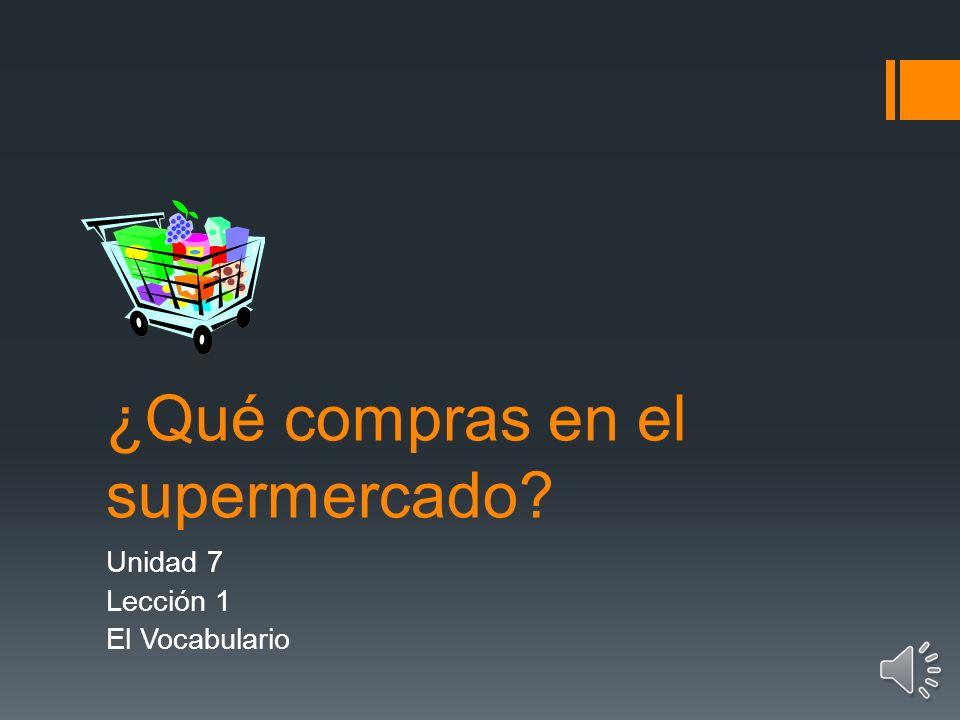 ¿Qué compras en el supermercado? Unidad 7 Lección 1 El Vocabulario