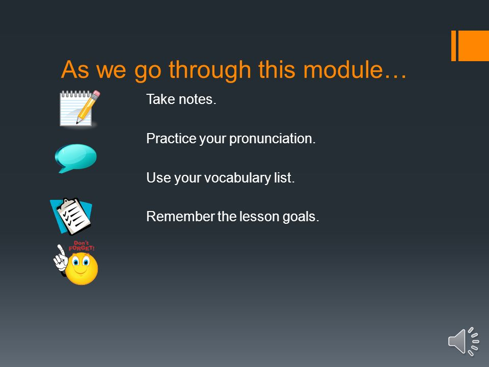 As we go through this module… Take notes.Practice your pronunciation.