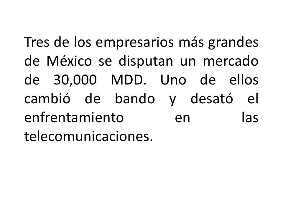 Tres de los empresarios más grandes de México se disputan un mercado de 30,000 MDD. Uno de ellos cambió de bando y desató el enfrentamiento en las tel