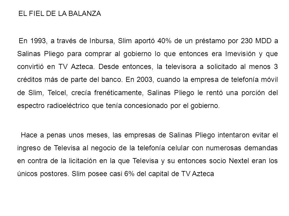 EL FIEL DE LA BALANZA En 1993, a través de Inbursa, Slim aportó 40% de un préstamo por 230 MDD a Salinas Pliego para comprar al gobierno lo que entonc