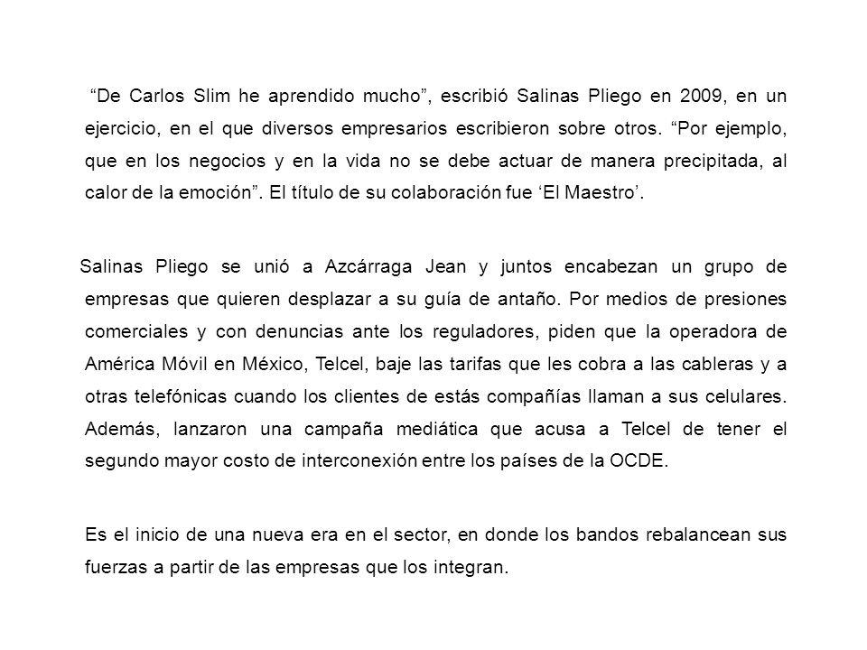 De Carlos Slim he aprendido mucho, escribió Salinas Pliego en 2009, en un ejercicio, en el que diversos empresarios escribieron sobre otros. Por ejemp