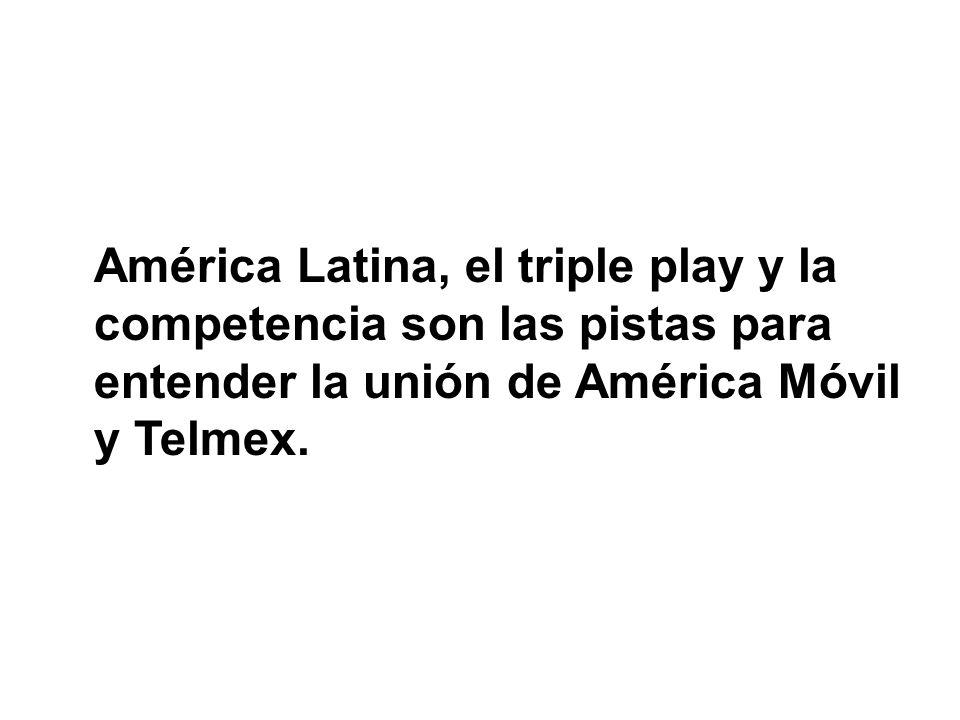 América Latina, el triple play y la competencia son las pistas para entender la unión de América Móvil y Telmex.