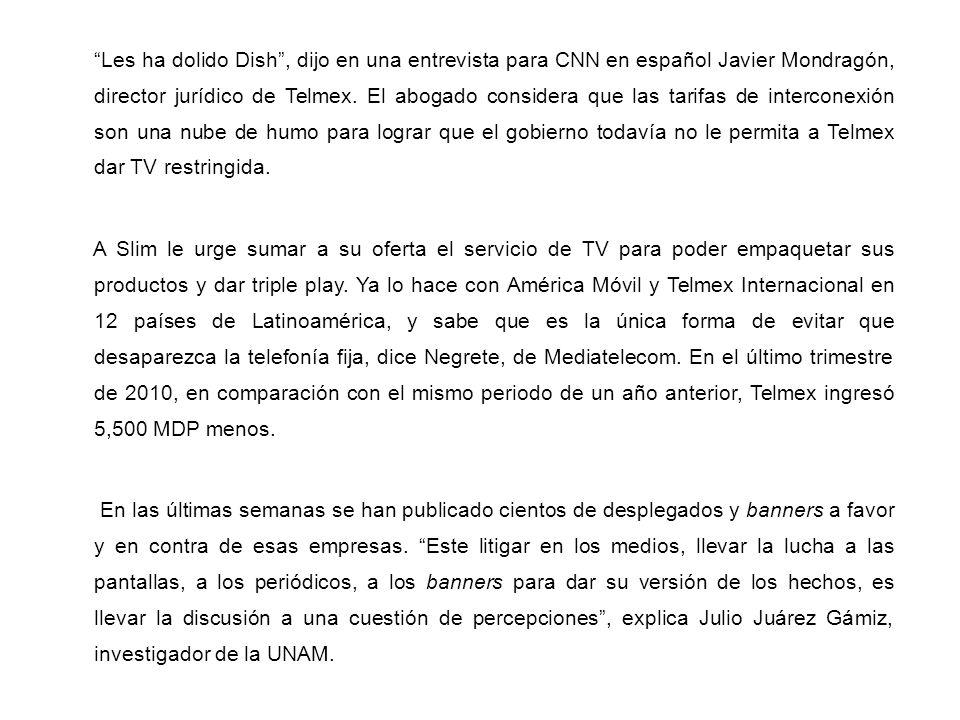 Les ha dolido Dish, dijo en una entrevista para CNN en español Javier Mondragón, director jurídico de Telmex. El abogado considera que las tarifas de