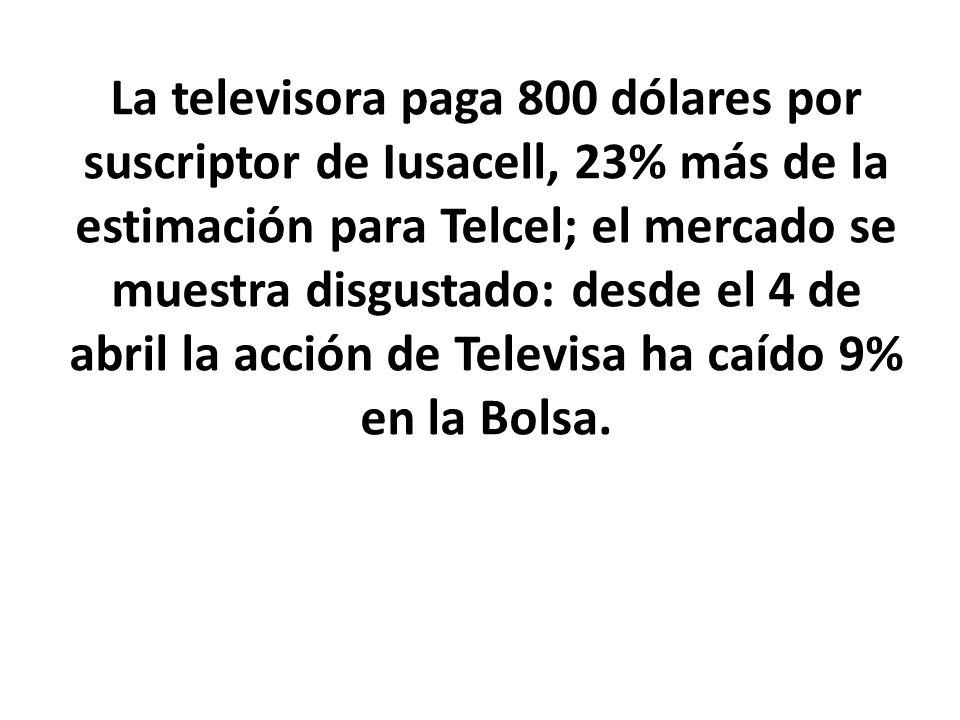 La televisora paga 800 dólares por suscriptor de Iusacell, 23% más de la estimación para Telcel; el mercado se muestra disgustado: desde el 4 de abril