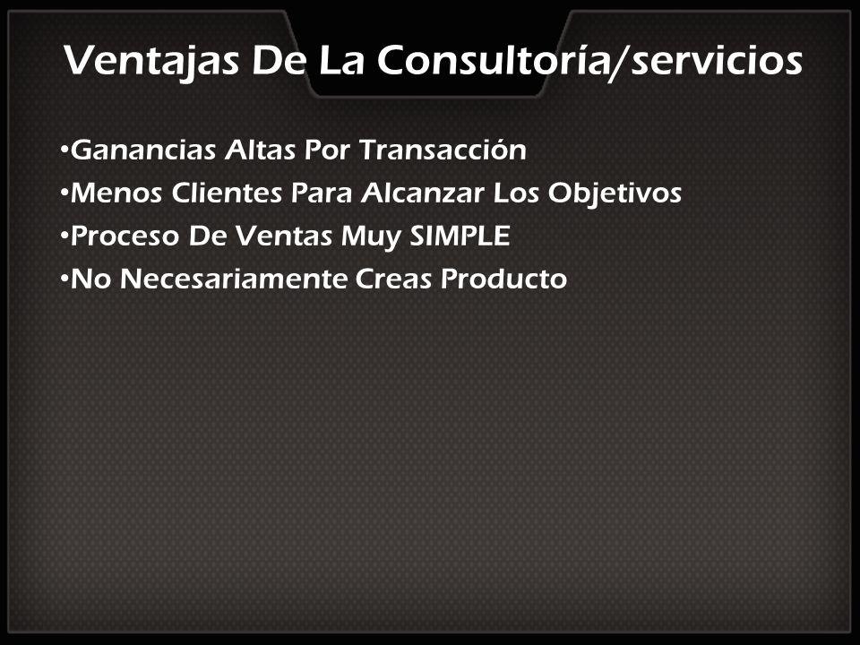 Ventajas De La Consultoría/servicios Ganancias Altas Por Transacción Menos Clientes Para Alcanzar Los Objetivos Proceso De Ventas Muy SIMPLE No Necesa