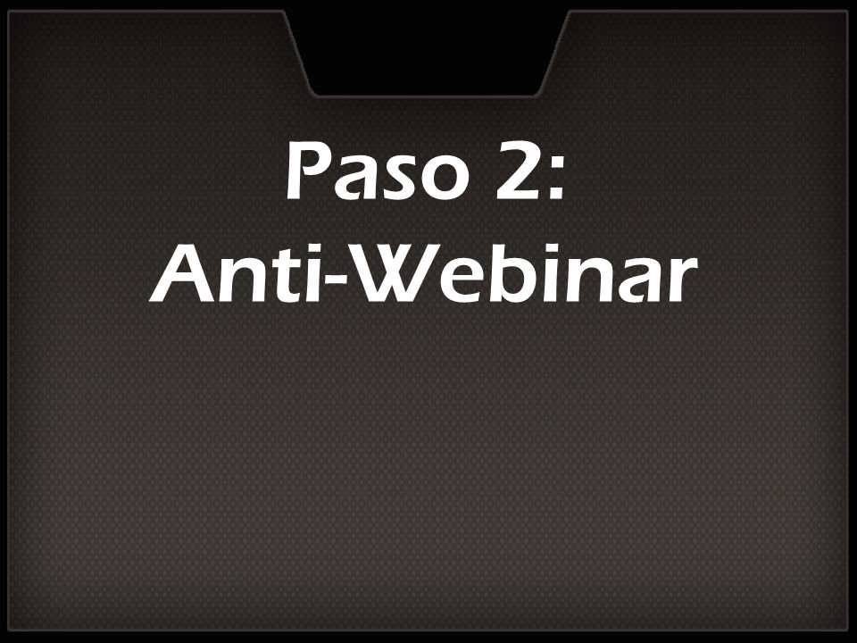 Paso 2: Anti-Webinar