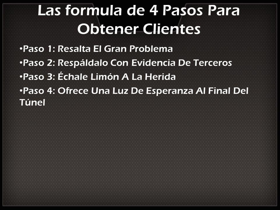 Las formula de 4 Pasos Para Obtener Clientes Paso 1: Resalta El Gran Problema Paso 2: Respáldalo Con Evidencia De Terceros Paso 3: Échale Limón A La H