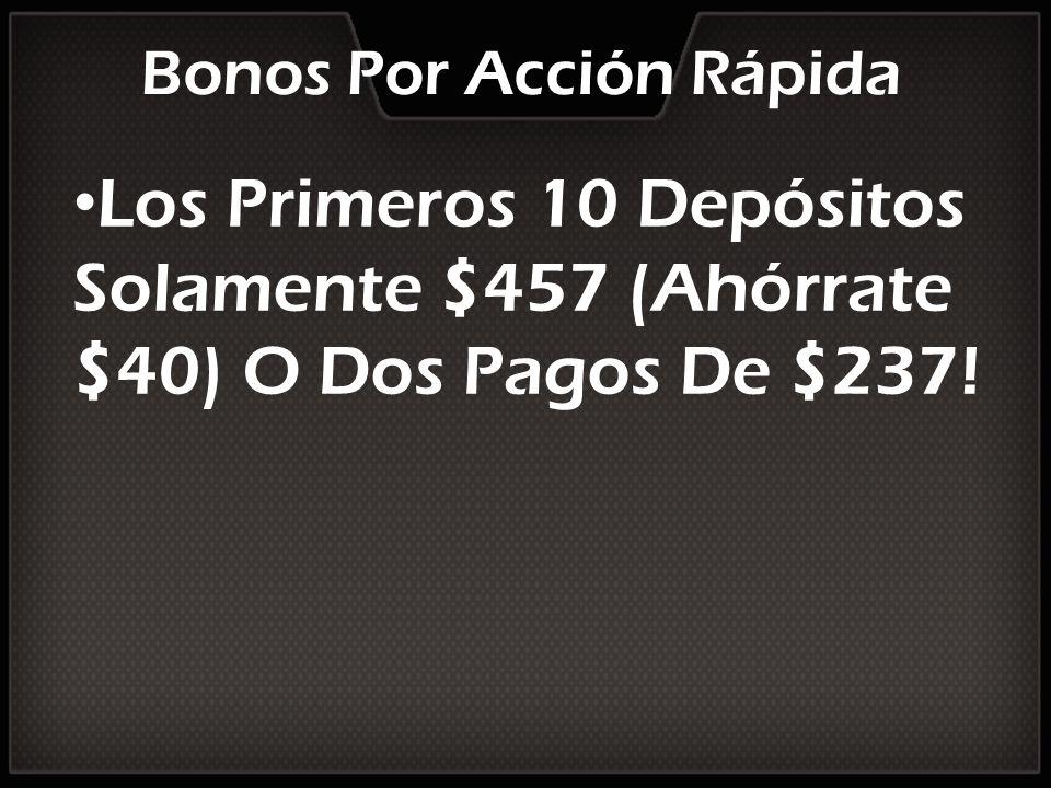 Bonos Por Acción Rápida Los Primeros 10 Depósitos Solamente $457 (Ahórrate $40) O Dos Pagos De $237!
