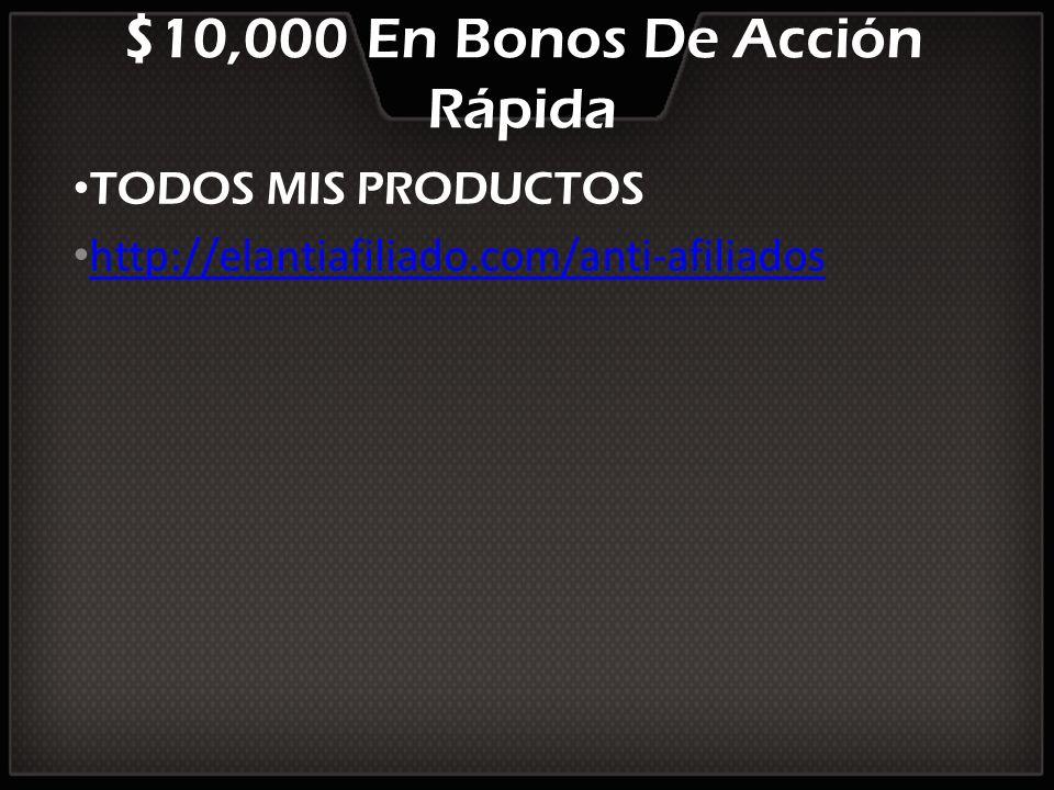 $10,000 En Bonos De Acción Rápida TODOS MIS PRODUCTOS http://elantiafiliado.com/anti-afiliados