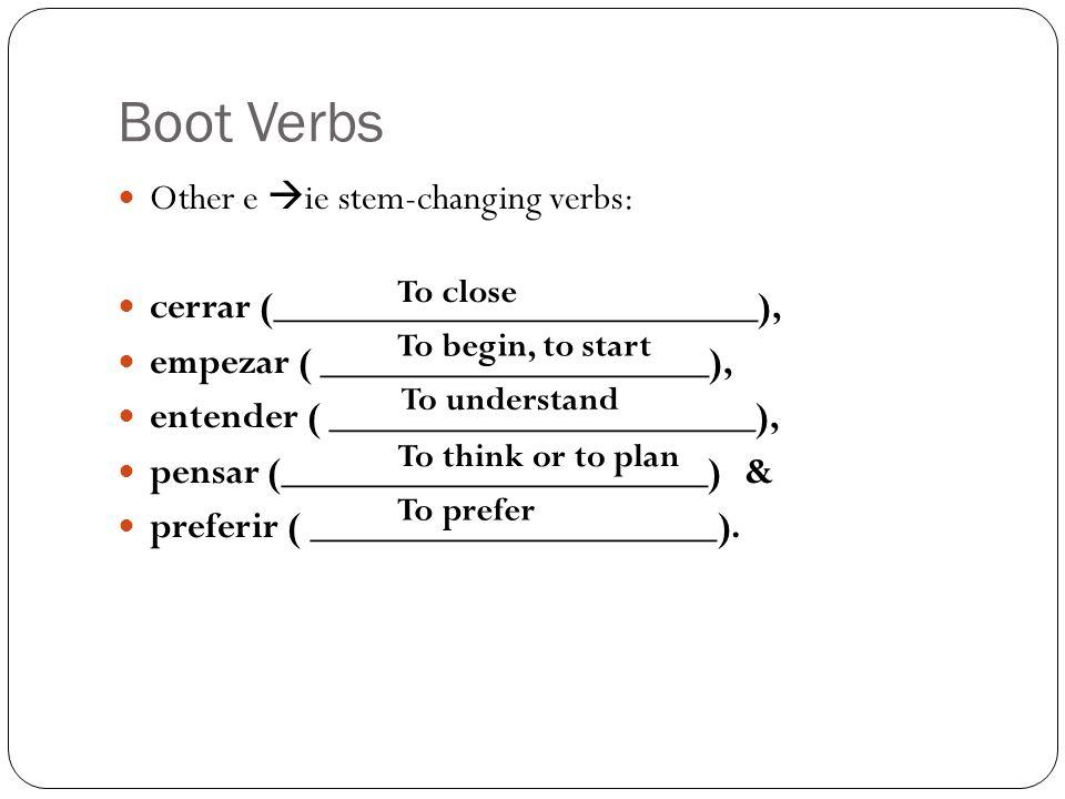 Boot Verbs Other e ie stem-changing verbs: cerrar (_________________________), empezar ( ____________________), entender ( ______________________), pensar (______________________) & preferir ( _____________________).