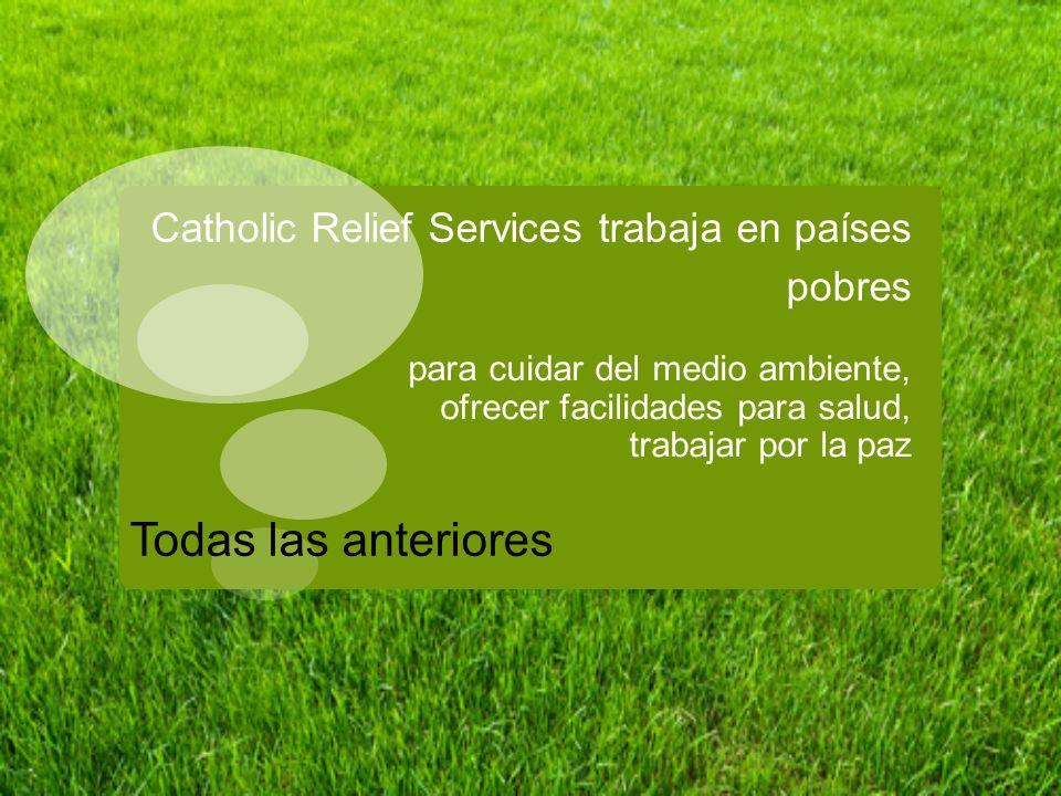 Catholic Relief Services trabaja en países pobres para cuidar del medio ambiente, ofrecer facilidades para salud, trabajar por la paz Todas las anteri