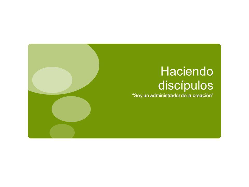 Haciendo discípulos Soy un administrador de la creación