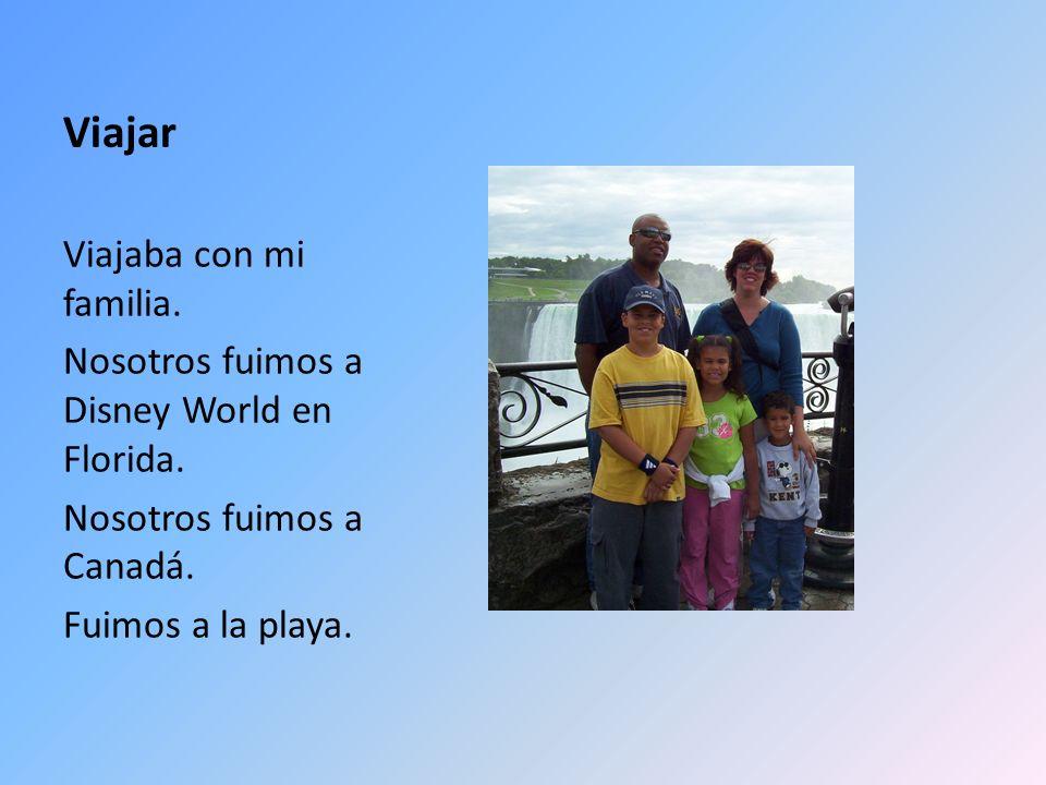 Viajar Viajaba con mi familia. Nosotros fuimos a Disney World en Florida. Nosotros fuimos a Canadá. Fuimos a la playa.