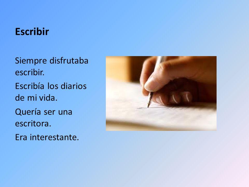 Escribir Siempre disfrutaba escribir. Escribía los diarios de mi vida. Quería ser una escritora. Era interestante.
