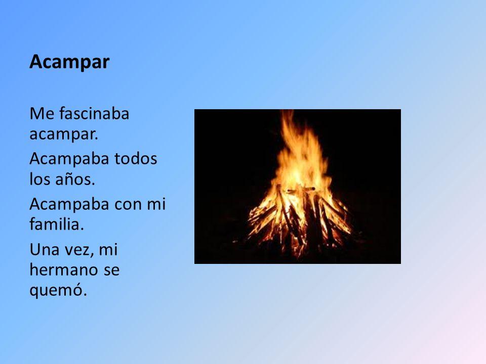 Acampar Me fascinaba acampar. Acampaba todos los años. Acampaba con mi familia. Una vez, mi hermano se quemó.