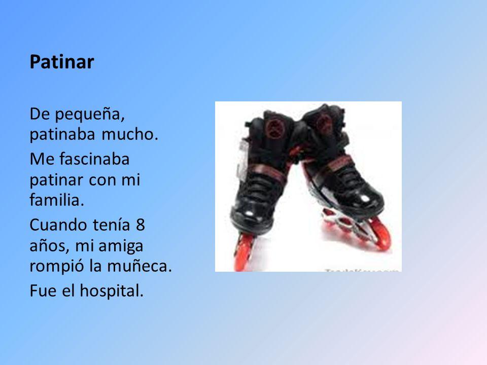 Patinar De pequeña, patinaba mucho. Me fascinaba patinar con mi familia. Cuando tenía 8 años, mi amiga rompió la muñeca. Fue el hospital.