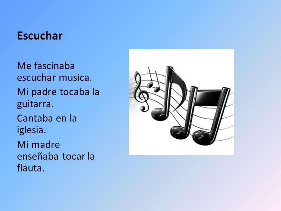 Escuchar Me fascinaba escuchar musica. Mi padre tocaba la guitarra. Cantaba en la iglesia. Mi madre enseñaba tocar la flauta.