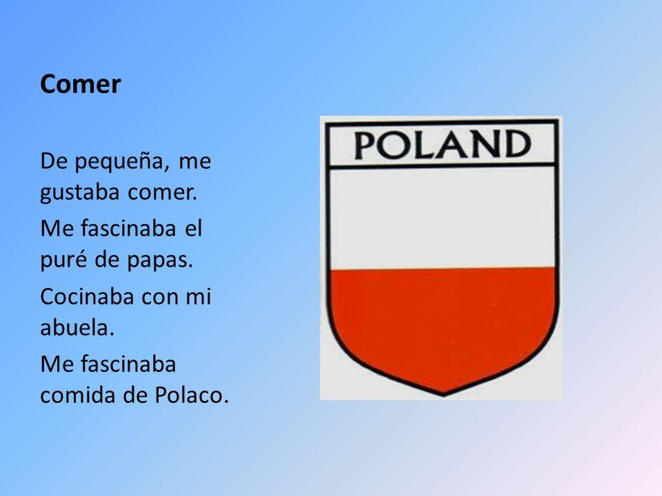 Comer De pequeña, me gustaba comer. Me fascinaba el puré de papas. Cocinaba con mi abuela. Me fascinaba comida de Polaco.