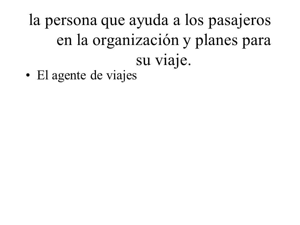 la persona que ayuda a los pasajeros en la organización y planes para su viaje. El agente de viajes