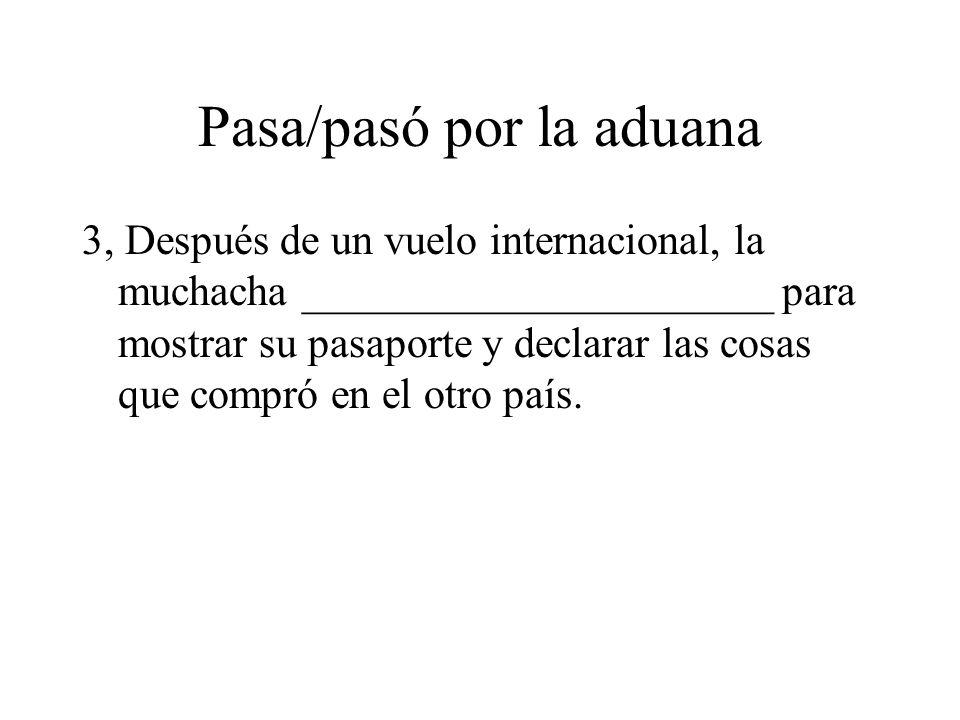 Pasa/pasó por la aduana 3, Después de un vuelo internacional, la muchacha ______________________ para mostrar su pasaporte y declarar las cosas que co