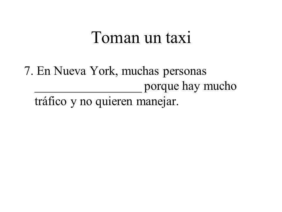 Toman un taxi 7. En Nueva York, muchas personas _________________ porque hay mucho tráfico y no quieren manejar.