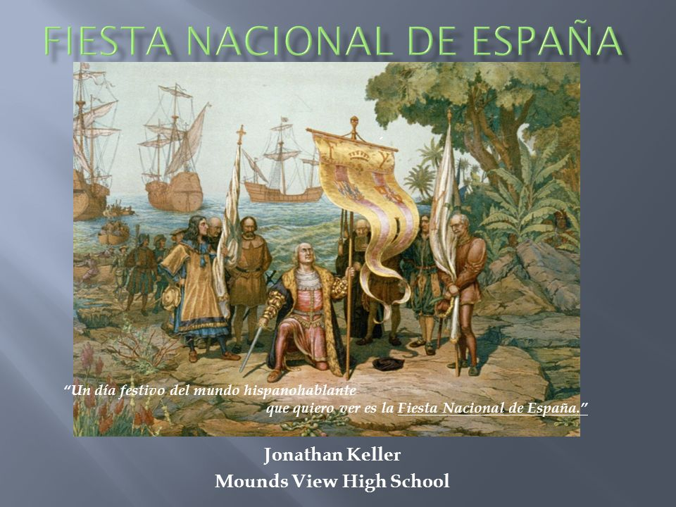 Jonathan Keller Mounds View High School Un día festivo del mundo hispanohablante que quiero ver es la Fiesta Nacional de España.