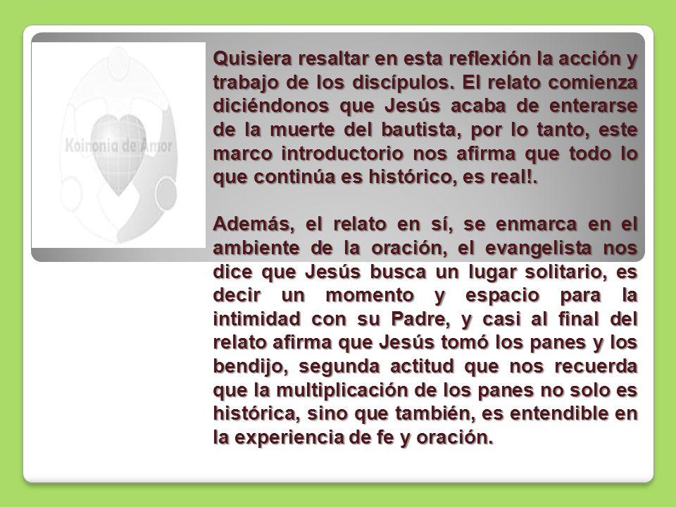 Quisiera resaltar en esta reflexión la acción y trabajo de los discípulos. El relato comienza diciéndonos que Jesús acaba de enterarse de la muerte de