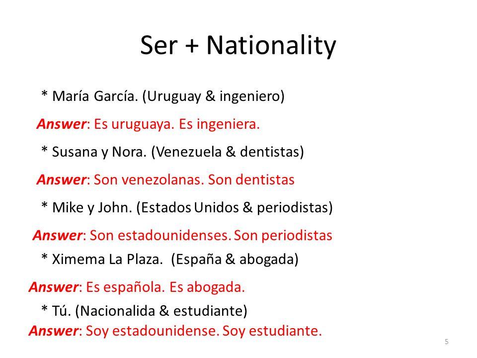 Ser + Nationality 5 * María García. (Uruguay & ingeniero) Answer: Es uruguaya. Es ingeniera. * Susana y Nora. (Venezuela & dentistas) * Mike y John. (