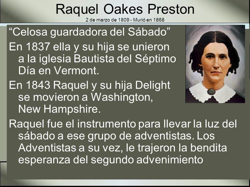Raquel Oakes Preston 2 de marzo de 1809 - Murió en 1868 Su hija Delight, el esposo de su hija Cyrus Farnsworth, quien con su hermano Guillermo fueron los primeros observadores del sábado entre los adventistas de Washington.