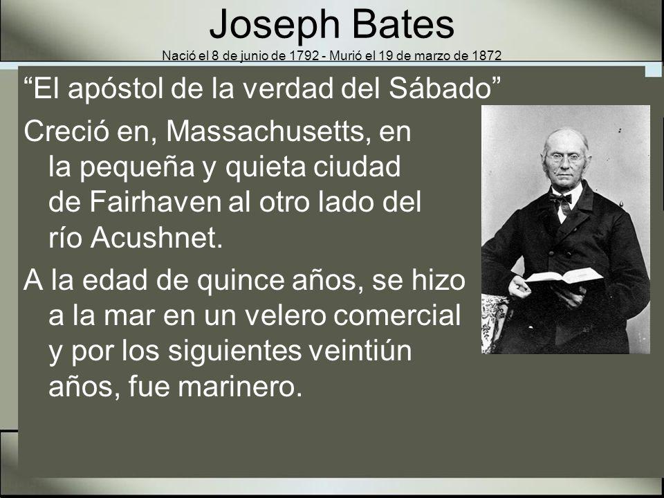 Joseph Bates Nació el 8 de junio de 1792 - Murió el 19 de marzo de 1872 Bates regresó a la vida civil en 1828 con una pequeña fortuna y estaba trabajando en adquirir una propiedad para una escuela industrial cuando aceptó los puntos de vista de Guillermo Miller en relación con la pronta venida de Cristo.