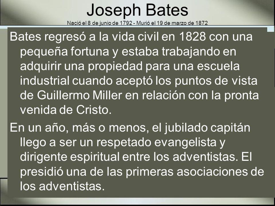 Joseph Bates Nació el 8 de junio de 1792 - Murió el 19 de marzo de 1872 Al principio del año 1845, Bates fue dirigido a entender la verdad concerniente al séptimo día como el Sábado Bíblico.