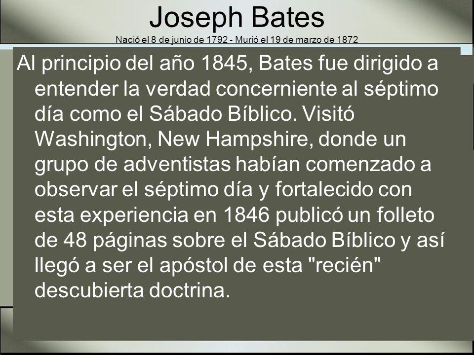 Joseph Bates Nació el 8 de junio de 1792 - Murió el 19 de marzo de 1872 El capitán Bates estuvo presente en las conferencias sabáticas de Abril 21 al 23 de 1848 donde importantes enseñanzas bíblicas fueron desenterradas por los adventistas guardadores del sábado.