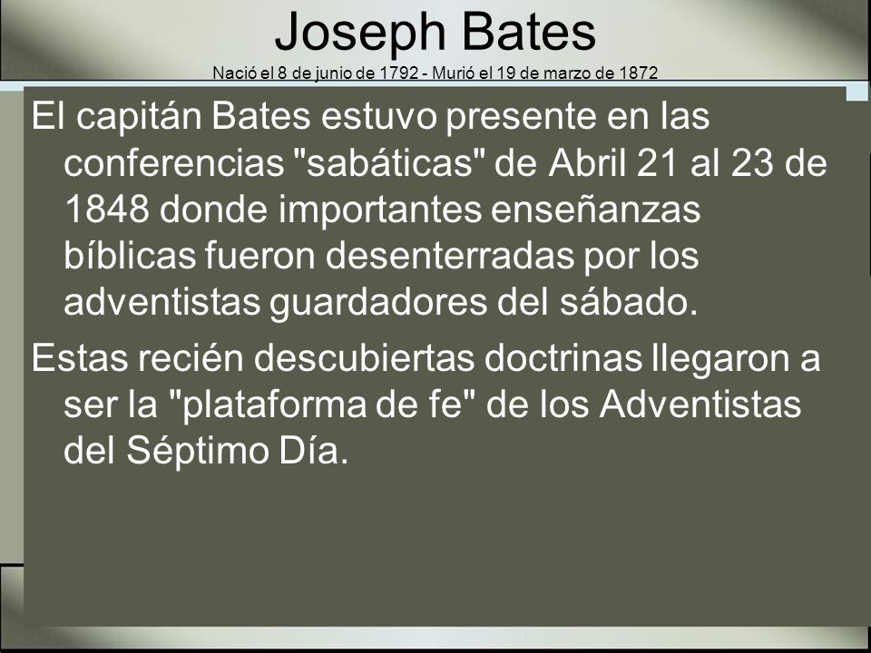 Joseph Bates Nació el 8 de junio de 1792 - Murió el 19 de marzo de 1872 El respetado capitán era el más antiguo miembro de los pioneros de nuestra iglesia y llegó a ser el primer presidente de la Asociación de Michigan en 1861.