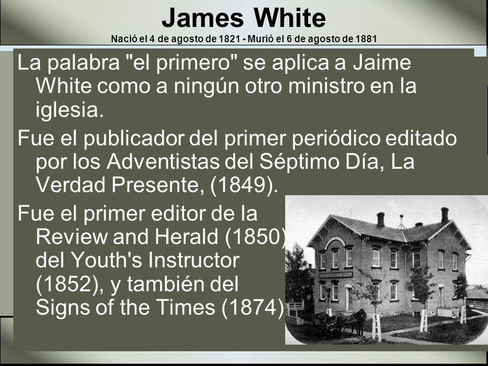 James White Nació el 4 de agosto de 1821 - Murió el 6 de agosto de 1881 Fue el segundo presidente de la Asociación General entre 1865-1867, y después en 1868-1871 y 1874-1880 Murió el 6 de agosto de l881, a la edad de sesenta años.