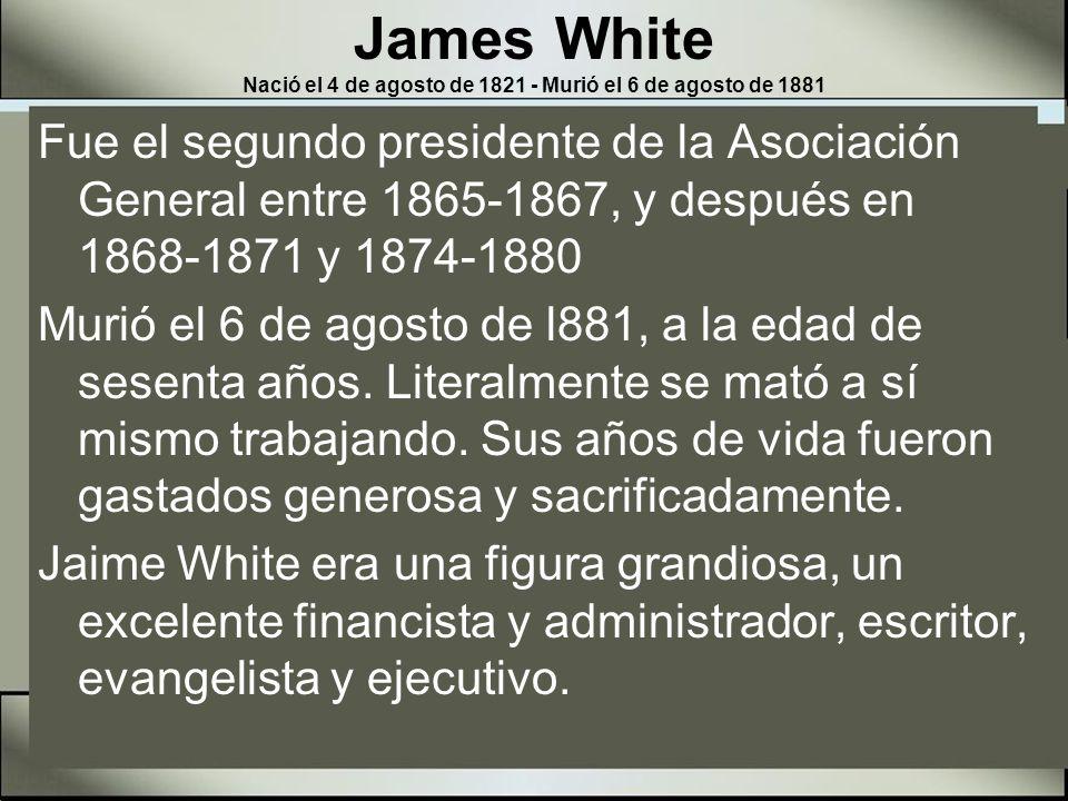 James White Nació el 4 de agosto de 1821 - Murió el 6 de agosto de 1881 Ningún otro ministro adventista del séptimo día hizo más que él para construir altos principios y eficiencia dentro de la vida de nuestras iglesias e instituciones.