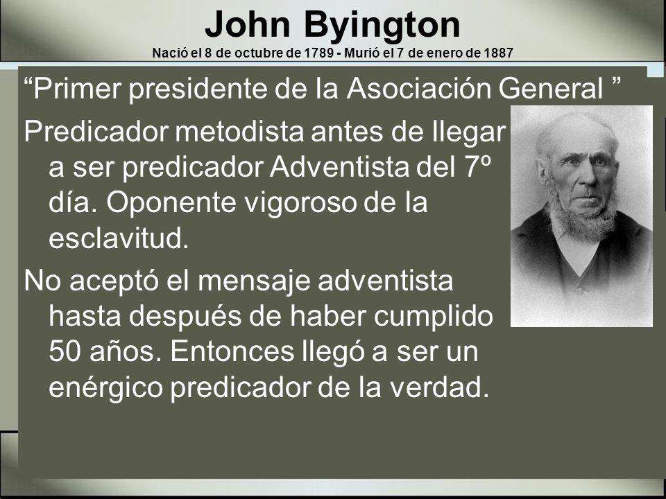John Byington Nació el 8 de octubre de 1789 - Murió el 7 de enero de 1887 En mayo de 1863, representantes de los adventistas observadores del sábado fueron enviados a Battle Creek, para la primera sesión de la Asociación General.