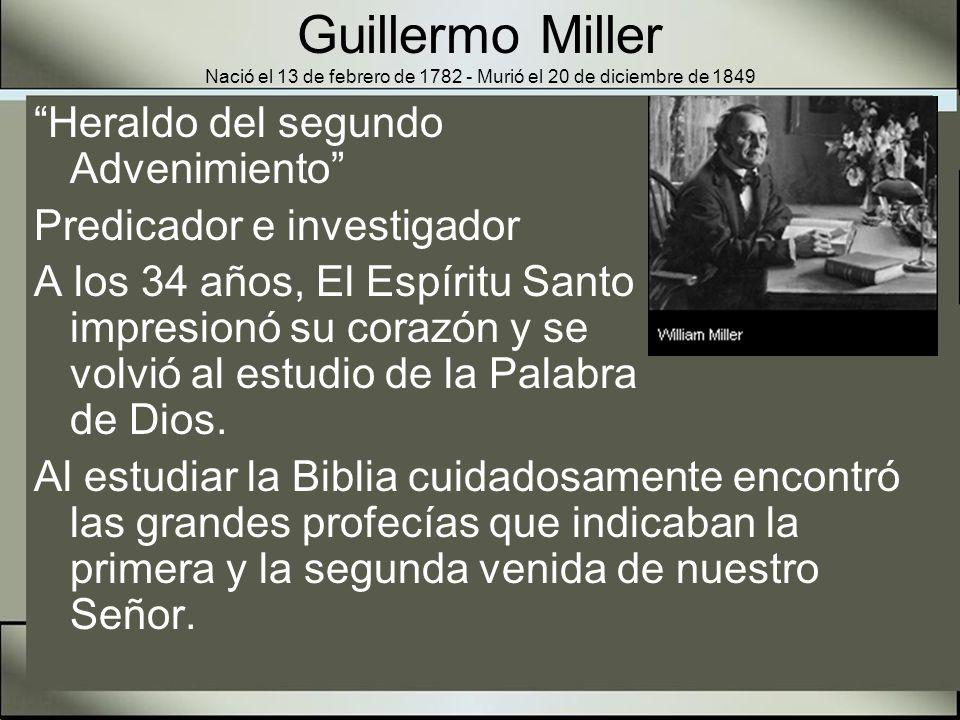 Guillermo Miller Nació el 13 de febrero de 1782 - Murió el 20 de diciembre de 1849 Las profecías del tiempo le interesaban, particularmente las de Daniel y Apocalipsis.