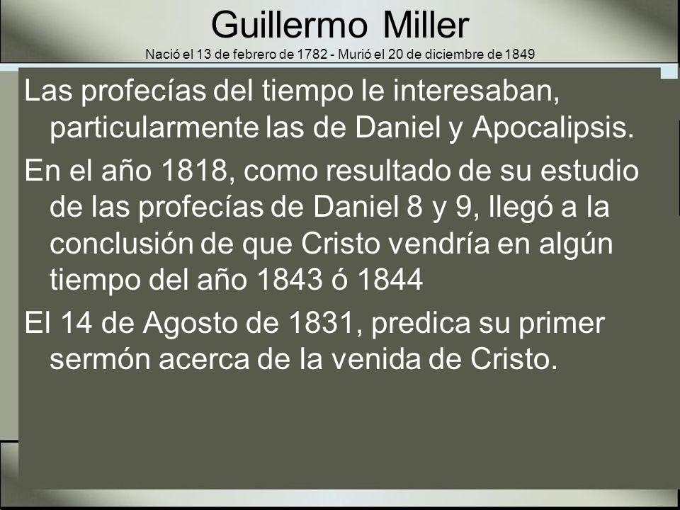 Guillermo Miller Nació el 13 de febrero de 1782 - Murió el 20 de diciembre de 1849 En los meses y años que siguieron aproximadamente 100,000 personas creyeron en la inminente segunda venida de Cristo.