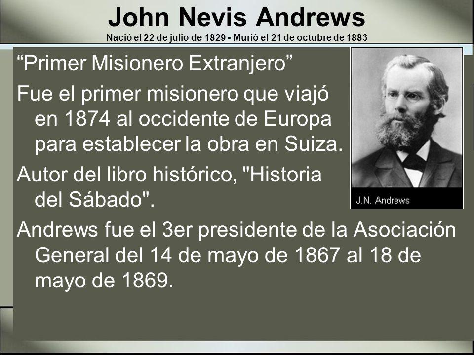 John Nevis Andrews Nació el 22 de julio de 1829 - Murió el 21 de octubre de 1883 Profundo estudiante y literario, fue también el editor de la Review & Herald.