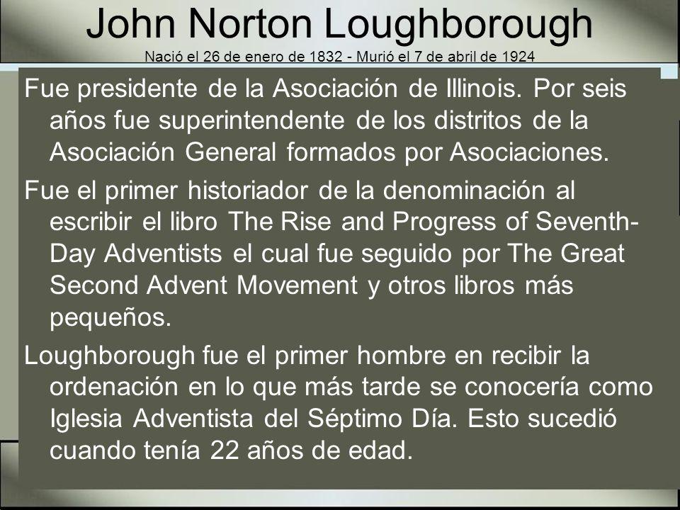 John Norton Loughborough Nació el 26 de enero de 1832 - Murió el 7 de abril de 1924 Loughborough fue realmente un gran pionero, que prestó sus muchos talentos al desarrollo de la obra dondequiera que hubiera una necesidad.