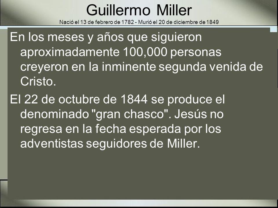 Guillermo Miller Nació el 13 de febrero de 1782 - Murió el 20 de diciembre de 1849 A pesar de su incomprensión del evento que debía acontecer en 1844, Dios lo usó para despertar al mundo en cuanto a la proximidad del fin y a la preparación de pecadores para el tiempo del juicio.