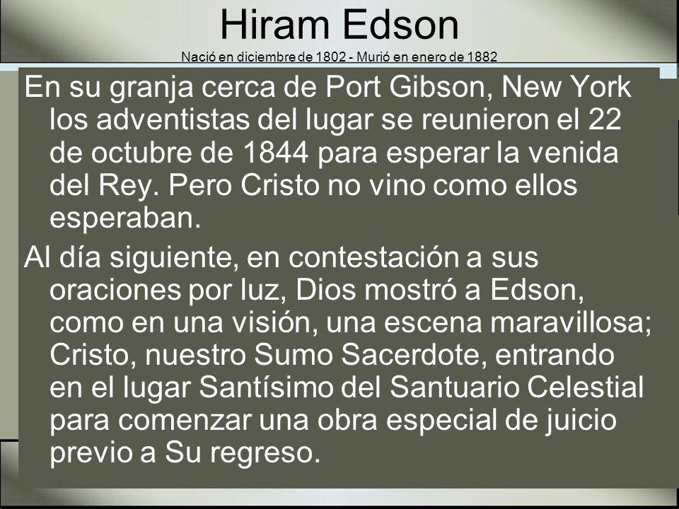 Hiram Edson Nació en diciembre de 1802 - Murió en enero de 1882 Edson compartió esa luz con sus amigos Owen Crosier y el Dr.
