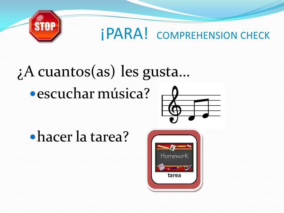 ¡PARA! COMPREHENSION CHECK ¿A cuantos(as) les gusta… escuchar música hacer la tarea