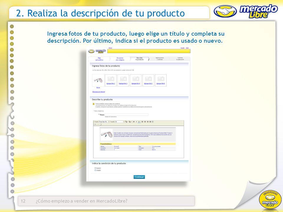 ¿Cómo empiezo a vender en MercadoLibre? 2. Realiza la descripción de tu producto Ingresa fotos de tu producto, luego elige un título y completa su des